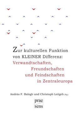 Zur kulturellen Funktion von kleiner Differenz: Verwandtschaften, Freundschaften und Feindschaften in Zentraleuropa von Balogh,  András, Leitgeb,  Christoph