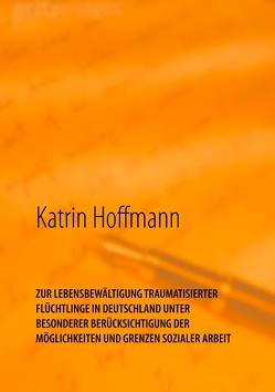 ZUR LEBENSBEWÄLTIGUNG TRAUMATISIERTER FLÜCHTLINGE IN DEUTSCHLAND UNTER BESONDERER BERÜCKSICHTIGUNG DER MÖGLICHKEITEN UND GRENZEN SOZIALER ARBEIT von Hoffmann,  Katrin