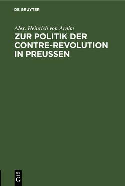 Zur Politik der Contre-Revolution in Preußen von Arnim,  Alexander Heinrich