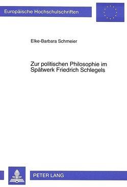 Zur politischen Philosophie im Spätwerk Friedrich Schlegels von Schmeier,  Elke-Barbara