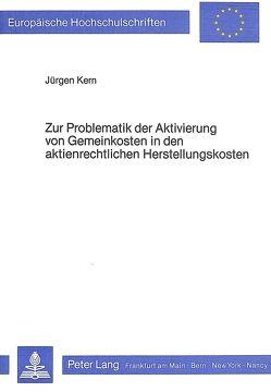 Zur Problematik der Aktivierung von Gemeinkosten in den aktienrechtlichen Herstellungskosten von Kern,  Jürgen