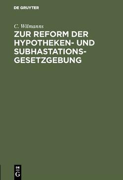 Zur Reform der Hypotheken- und Subhastations-Gesetzgebung von Wilmanns,  C.
