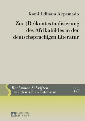 Zur (Re)kontextualisierung des Afrikabildes in der deutschsprachigen Literatur von Akpemado,  Komi Edinam