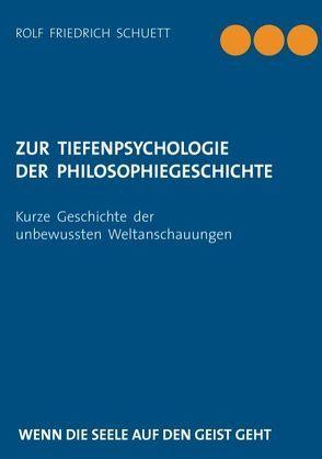 Zur Tiefenpsychologie der Philosophiegeschichte von Schuett,  Rolf Friedrich