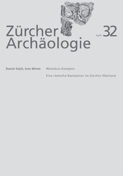 Zürcher Archäologie, Heft 32, Wetzikon-Kempten, eine römische Raststation im Zürcher Oberland von Käch,  Daniel, Winet,  Ines