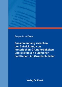 Zusammenhang zwischen der Entwicklung von motorischen Grundfertigkeiten und exekutiven Funktionen bei Kindern im Grundschulalter von Holfelder,  Benjamin