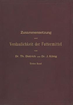 Zusammensetzung und Verdaulichkeit der Futtermittel. Nach vorhandenen Analysen und Untersuchungen zusammengestellt von Dietrich,  T., König,  J.