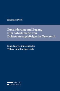 Zuwanderung und Zugang zum Arbeitsmarkt von Drittstaatsangehörigen in Österreich von Peyrl,  Johannes