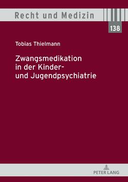 Zwangsmedikation in der Kinder- und Jugendpsychiatrie von Thielmann,  Tobias