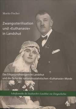 """Zwangssterilisation und """"Euthanasie"""" in Landshut von Fischer,  Moritz, Stadt Landshut,  Stadtarchiv, Wirsching,  Andreas"""