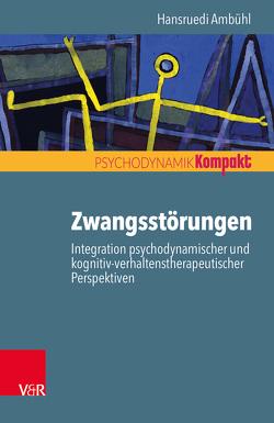 Zwangsstörungen – Integration psychodynamischer und kognitiv-verhaltenstherapeutischer Perspektiven von Ambühl,  Hansruedi