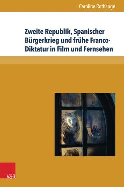 Zweite Republik, Spanischer Bürgerkrieg und frühe Franco-Diktatur in Film und Fernsehen von Neumann,  Birgit, Reulecke,  Jürgen, Rothauge,  Caroline