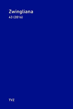 Zwingliana. Beiträge zur Geschichte Zwinglis, der Reformation und… / Zwingliana Band 43: Jg. 2016