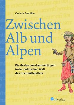 Zwischen Alb und Alpen – Die Grafen von Gammertingen in der politischen Welt des Hochmittelalters von Bumiller,  Casimir