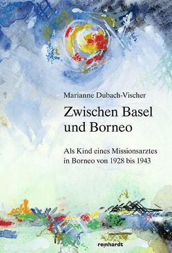 Zwischen Basel und Borneo von Dubach-Vischer,  Marianne
