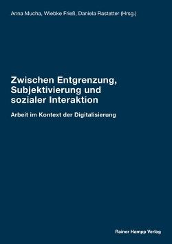 Zwischen Entgrenzung, Subjektivierung und sozialer Interaktion von Frieß,  Wiebke, Mucha ,  Anna, Rastetter,  Daniela