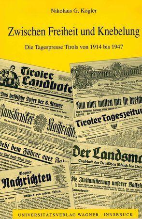 Zwischen Freiheit und Knebelung. Die Tagespresse Tirols von 1914 bis 1947 von Kogler,  Nikolaus G.