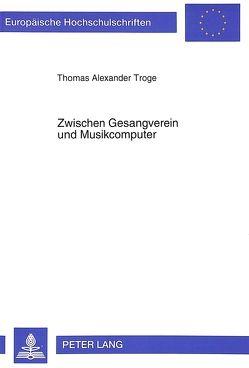 Zwischen Gesangverein und Musikcomputer von Troge,  Thomas A