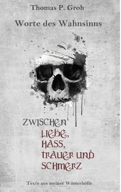 Zwischen Liebe, Hass, Trauer und Schmerz von Groh,  Thomas P.