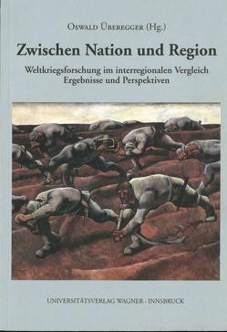 Zwischen Nation und Region. Weltkriegsforschung im interregionalen Vergleich von Überegger,  Oswald