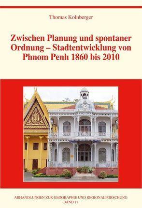 Zwischen Planung und spontaner Ordnung – Stadtentwicklung von Phnom Penh 1860 bis 2010 von Kolnberger,  Thomas