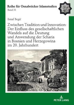 Zwischen Tradition und Innovation: Der Einfluss des gesellschaftlichen Wandels auf die Anwendung der Scharia in Bosnien und Herzegowina im 20. Jahrhundert von Begic,  Esnaf