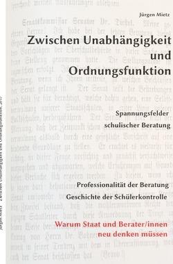 Zwischen Unabhängigkeit und Ordnungsfunktion, Spannungsfelder schulischer Beratung von Mietz,  Jürgen
