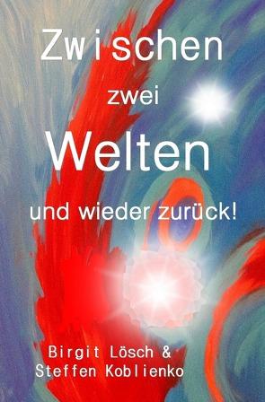 Zwischen zwei Welten und wieder zurück! von Koblienko,  Steffen, Lösch,  Birgit