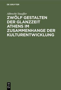 Zwölf Gestalten der Glanzzeit Athens im Zusammenhange der Kulturentwicklung von Stauffer,  Albrecht