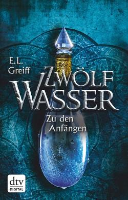Zwölf Wasser Buch 1: Zu den Anfängen von Greiff,  E. L.
