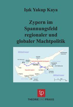 Zypern im Spannungsfeld regionaler und globaler Machtpolitik von Kaya,  Işık Yakup